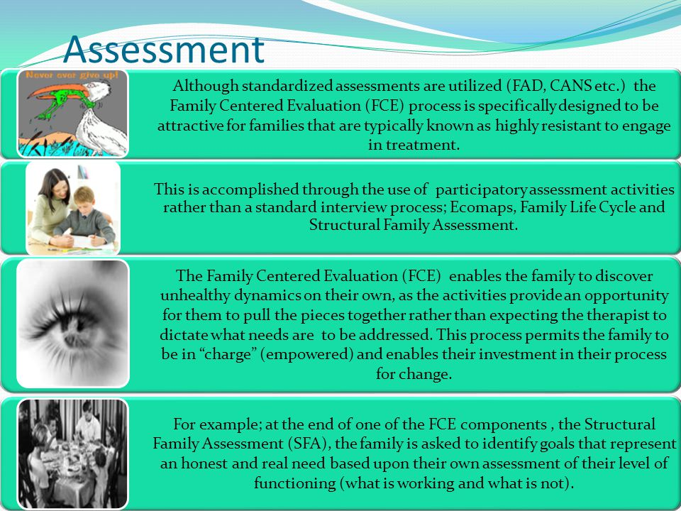Assessment Although standardized assessments are utilized (FAD, CANS etc.) the Family Centered Evaluation (FCE) process is specifically designed to be attractive for families that are typically known as highly resistant to engage in treatment.
