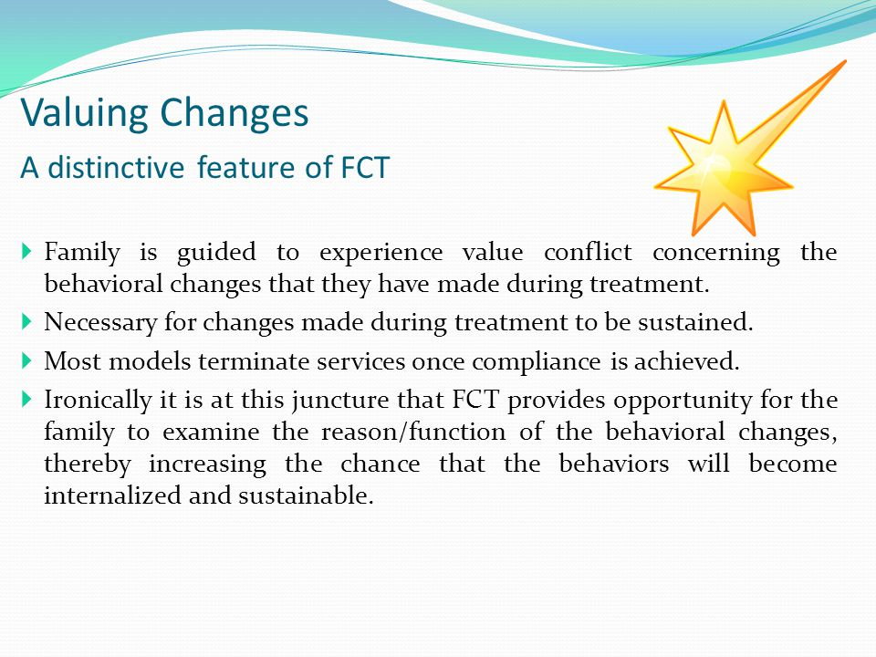 Valuing Changes A distinctive feature of FCT  Family is guided to experience value conflict concerning the behavioral changes that they have made during treatment.