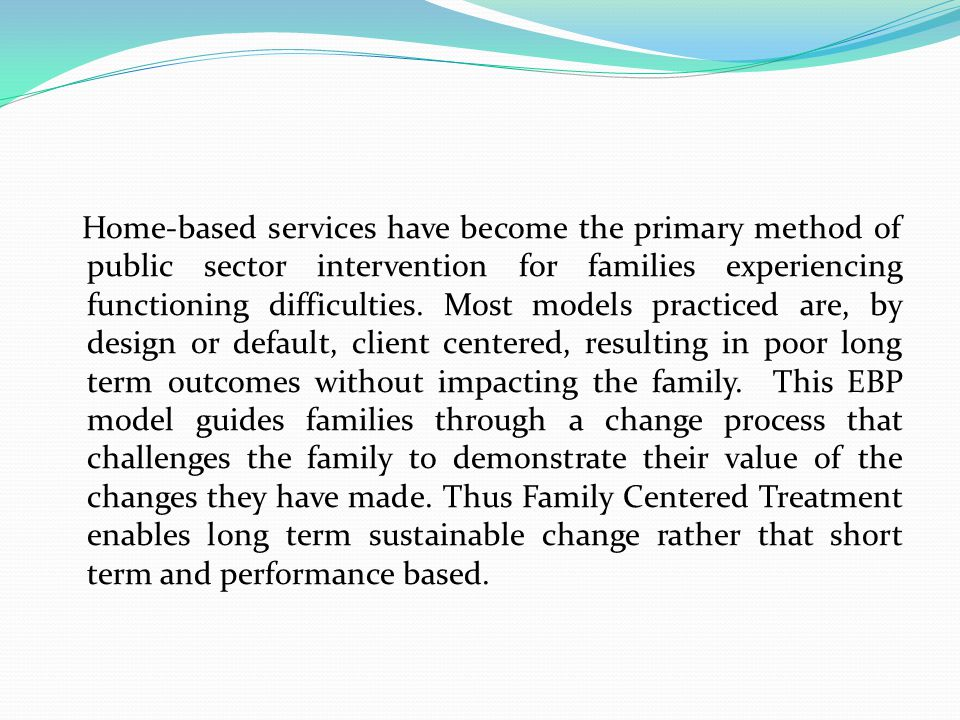 Home-based services have become the primary method of public sector intervention for families experiencing functioning difficulties.