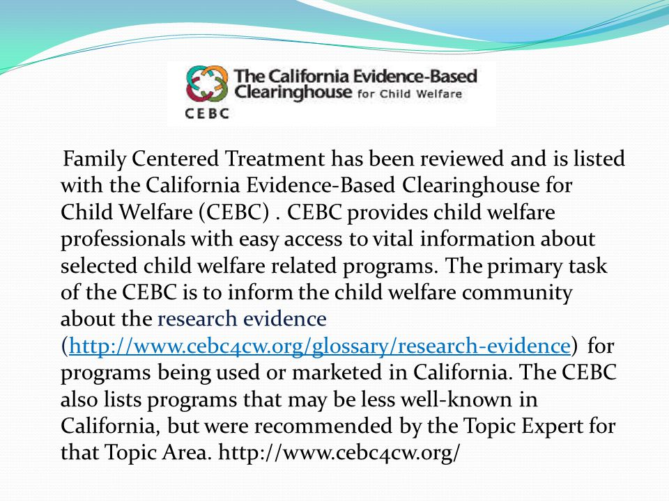 Family Centered Treatment has been reviewed and is listed with the California Evidence-Based Clearinghouse for Child Welfare (CEBC).