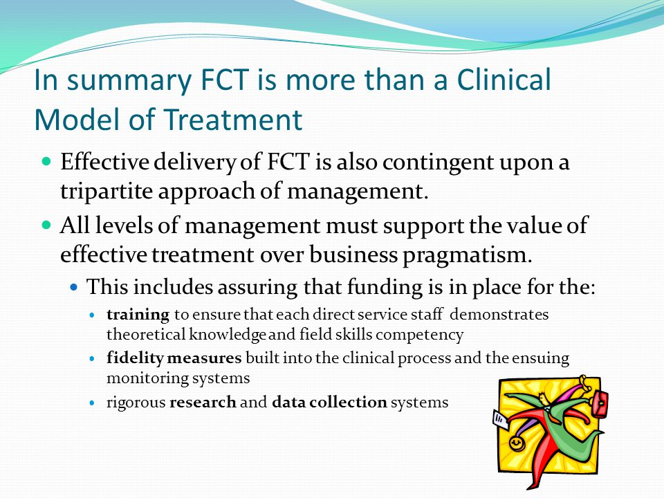 In summary FCT is more than a Clinical Model of Treatment Effective delivery of FCT is also contingent upon a tripartite approach of management.