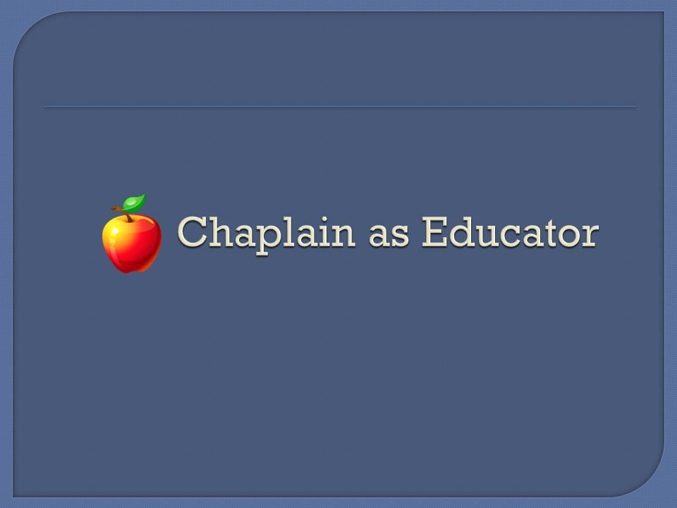 Chaplain as educator  What does that mean. Who do we 'educate'.
