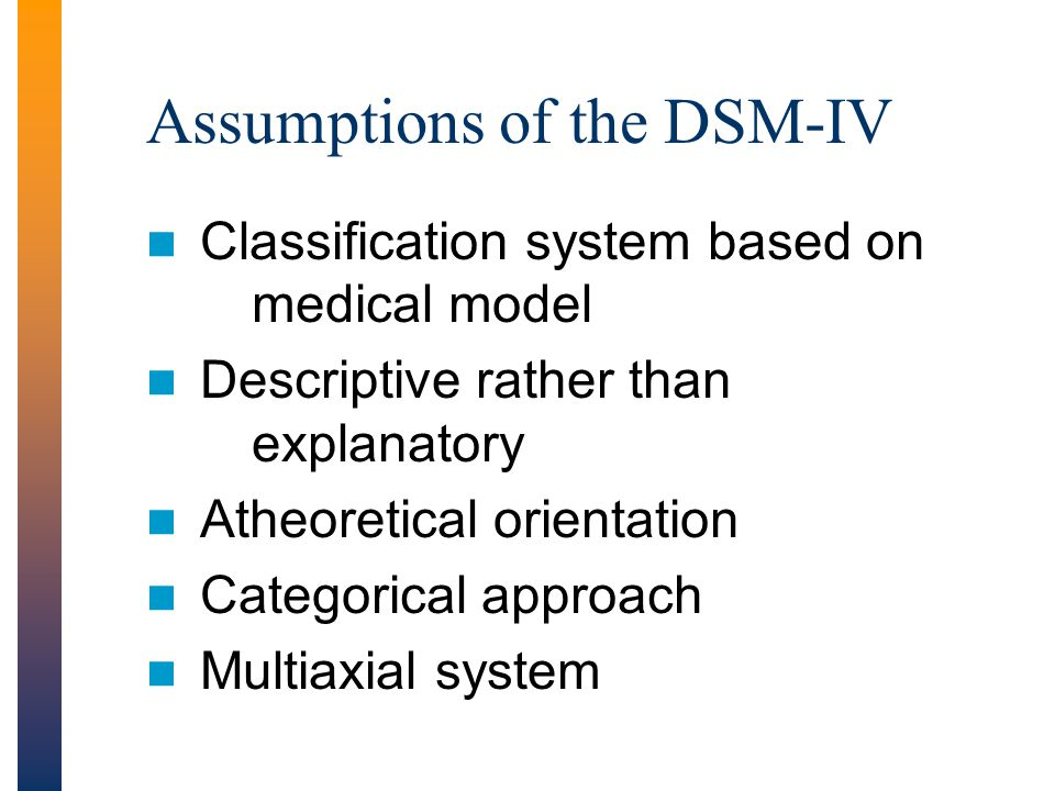 Classification system based on medical model Descriptive rather than explanatory Atheoretical orientation Categorical approach Multiaxial system Assumptions of the DSM-IV