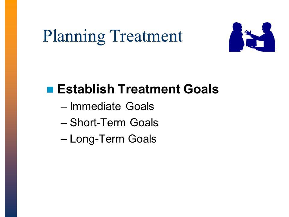 Planning Treatment Establish Treatment Goals –Immediate Goals –Short-Term Goals –Long-Term Goals