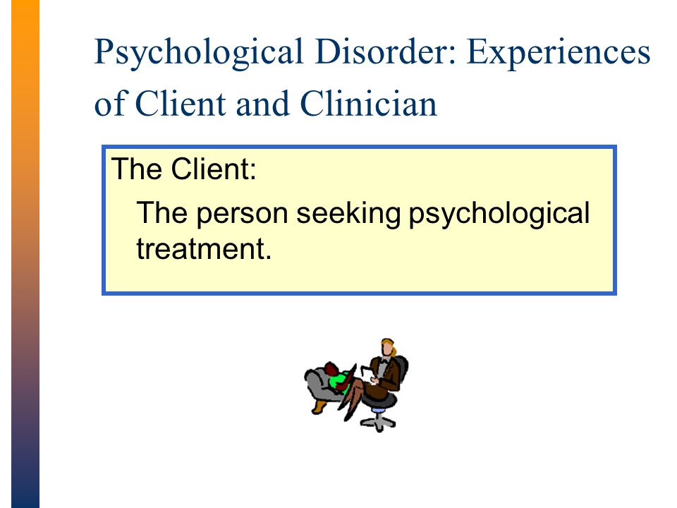 Psychological Disorder: Experiences of Client and Clinician The Client: The person seeking psychological treatment.