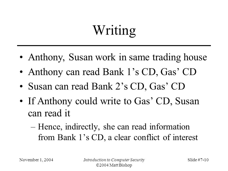 November 1, 2004Introduction to Computer Security ©2004 Matt Bishop Slide #7-10 Writing Anthony, Susan work in same trading house Anthony can read Bank 1's CD, Gas' CD Susan can read Bank 2's CD, Gas' CD If Anthony could write to Gas' CD, Susan can read it –Hence, indirectly, she can read information from Bank 1's CD, a clear conflict of interest