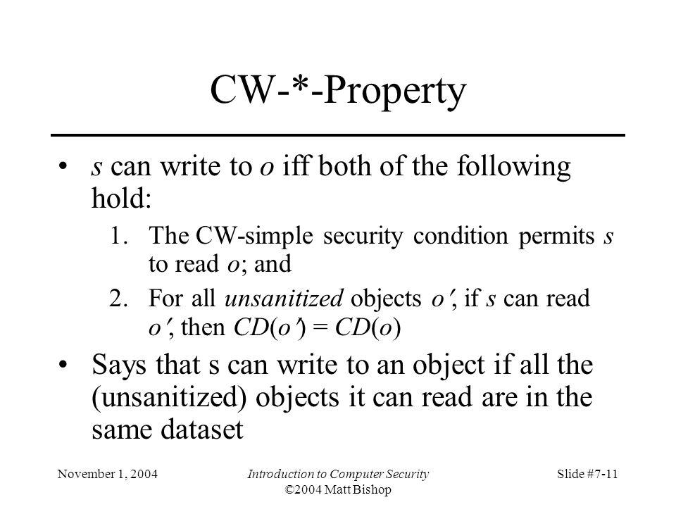 November 1, 2004Introduction to Computer Security ©2004 Matt Bishop Slide #7-11 CW-*-Property s can write to o iff both of the following hold: 1.The CW-simple security condition permits s to read o; and 2.For all unsanitized objects o, if s can read o, then CD(o) = CD(o) Says that s can write to an object if all the (unsanitized) objects it can read are in the same dataset