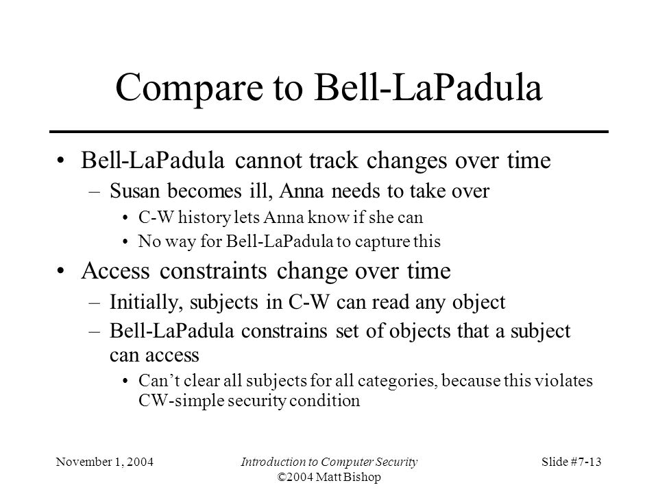 November 1, 2004Introduction to Computer Security ©2004 Matt Bishop Slide #7-13 Compare to Bell-LaPadula Bell-LaPadula cannot track changes over time –Susan becomes ill, Anna needs to take over C-W history lets Anna know if she can No way for Bell-LaPadula to capture this Access constraints change over time –Initially, subjects in C-W can read any object –Bell-LaPadula constrains set of objects that a subject can access Can't clear all subjects for all categories, because this violates CW-simple security condition