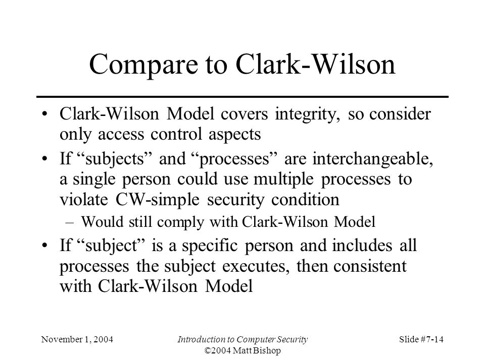 November 1, 2004Introduction to Computer Security ©2004 Matt Bishop Slide #7-14 Compare to Clark-Wilson Clark-Wilson Model covers integrity, so consider only access control aspects If subjects and processes are interchangeable, a single person could use multiple processes to violate CW-simple security condition –Would still comply with Clark-Wilson Model If subject is a specific person and includes all processes the subject executes, then consistent with Clark-Wilson Model