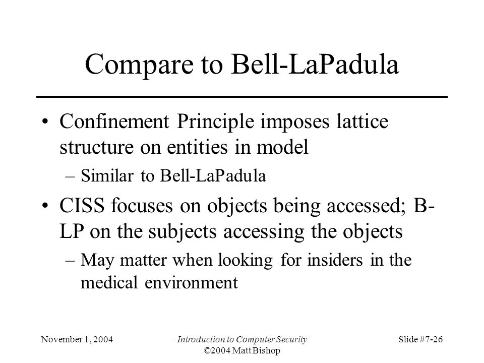 November 1, 2004Introduction to Computer Security ©2004 Matt Bishop Slide #7-26 Compare to Bell-LaPadula Confinement Principle imposes lattice structure on entities in model –Similar to Bell-LaPadula CISS focuses on objects being accessed; B- LP on the subjects accessing the objects –May matter when looking for insiders in the medical environment