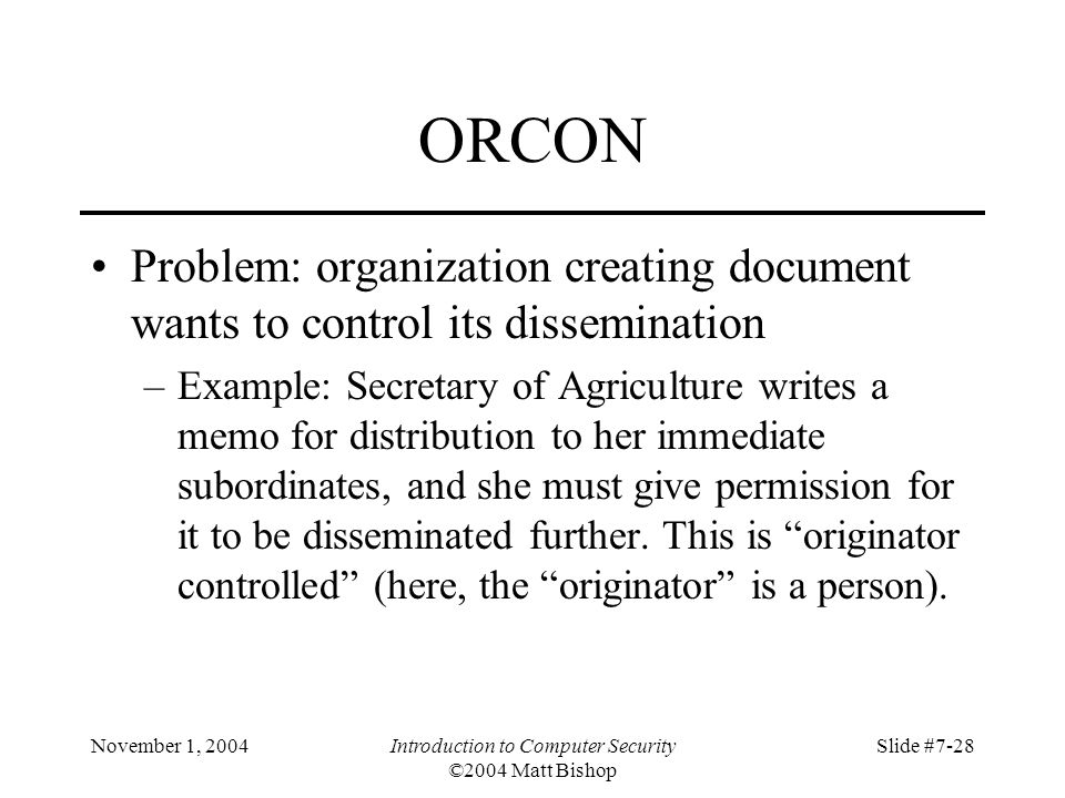 November 1, 2004Introduction to Computer Security ©2004 Matt Bishop Slide #7-28 ORCON Problem: organization creating document wants to control its dissemination –Example: Secretary of Agriculture writes a memo for distribution to her immediate subordinates, and she must give permission for it to be disseminated further.