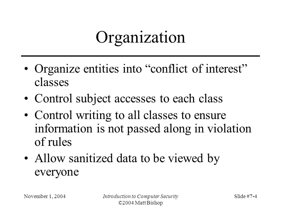 November 1, 2004Introduction to Computer Security ©2004 Matt Bishop Slide #7-4 Organization Organize entities into conflict of interest classes Control subject accesses to each class Control writing to all classes to ensure information is not passed along in violation of rules Allow sanitized data to be viewed by everyone