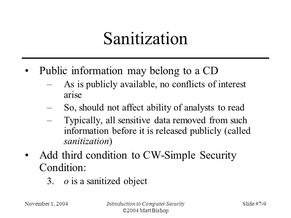 November 1, 2004Introduction to Computer Security ©2004 Matt Bishop Slide #7-9 Sanitization Public information may belong to a CD –As is publicly available, no conflicts of interest arise –So, should not affect ability of analysts to read –Typically, all sensitive data removed from such information before it is released publicly (called sanitization) Add third condition to CW-Simple Security Condition: 3.o is a sanitized object