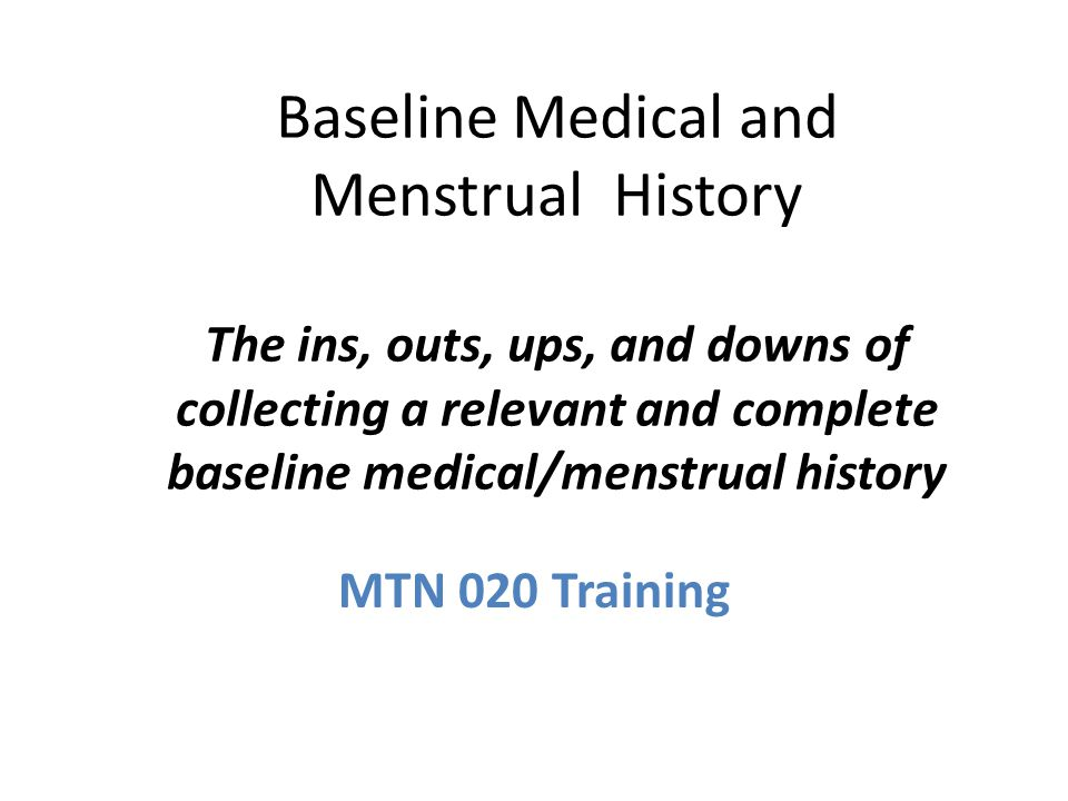Baseline Medical and Menstrual History The ins, outs, ups, and downs of collecting a relevant and complete baseline medical/menstrual history MTN 020 Training