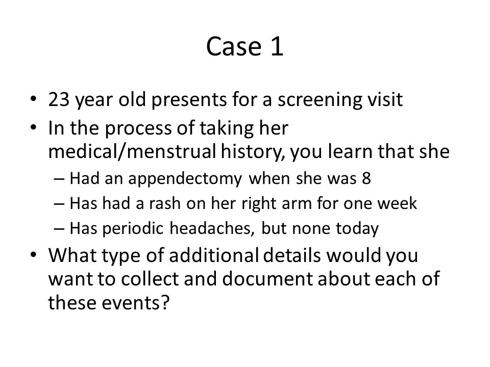 Case 1 23 year old presents for a screening visit In the process of taking her medical/menstrual history, you learn that she – Had an appendectomy when she was 8 – Has had a rash on her right arm for one week – Has periodic headaches, but none today What type of additional details would you want to collect and document about each of these events