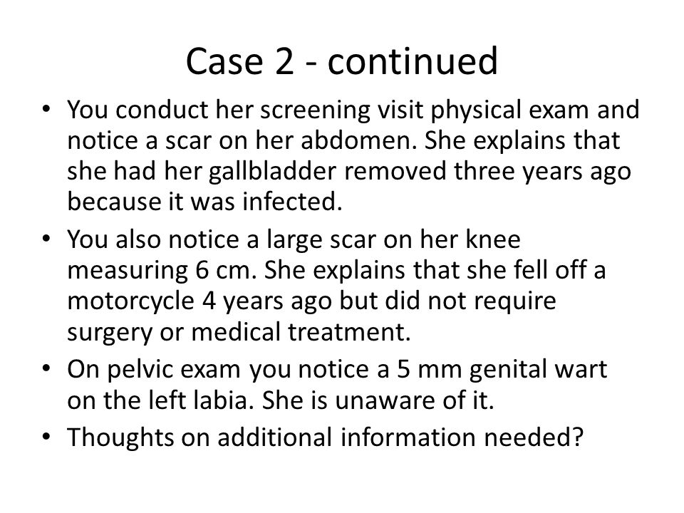 Case 2 - continued You conduct her screening visit physical exam and notice a scar on her abdomen. She explains that she had her gallbladder removed t