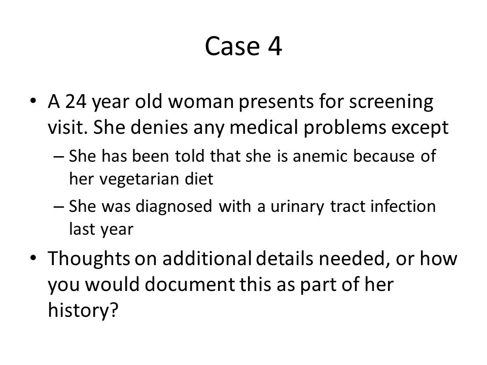 Case 4 A 24 year old woman presents for screening visit. She denies any medical problems except – She has been told that she is anemic because of her