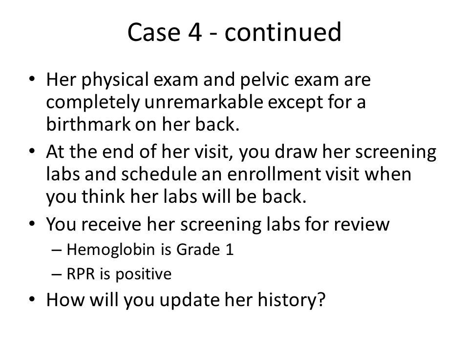 Case 4 - continued Her physical exam and pelvic exam are completely unremarkable except for a birthmark on her back. At the end of her visit, you draw