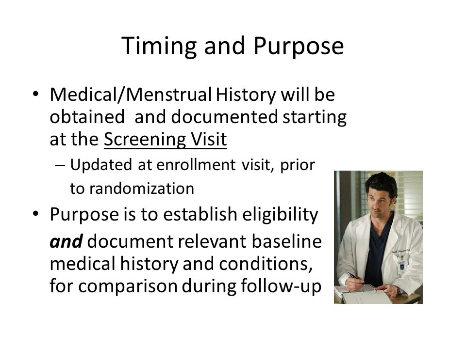 Timing and Purpose Medical/Menstrual History will be obtained and documented starting at the Screening Visit – Updated at enrollment visit, prior to randomization Purpose is to establish eligibility and document relevant baseline medical history and conditions, for comparison during follow-up