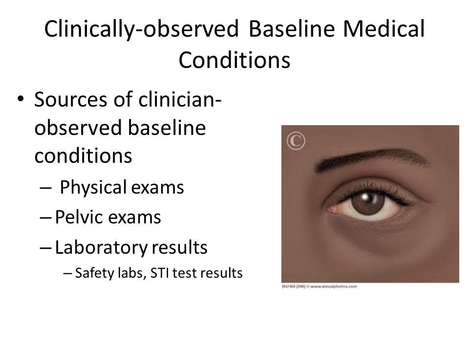 Clinically-observed Baseline Medical Conditions Sources of clinician- observed baseline conditions – Physical exams – Pelvic exams – Laboratory result