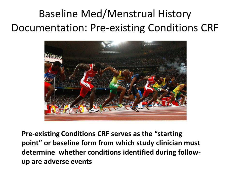 Pre-existing Conditions CRF serves as the starting point or baseline form from which study clinician must determine whether conditions identified during follow- up are adverse events Baseline Med/Menstrual History Documentation: Pre-existing Conditions CRF