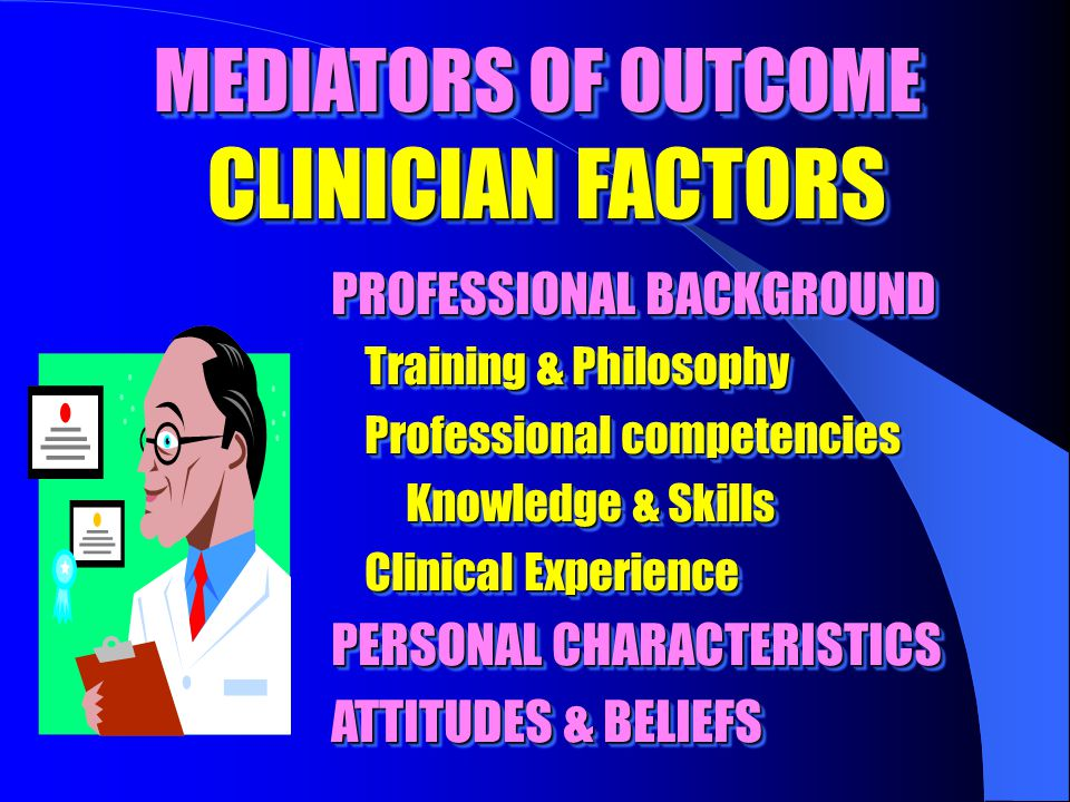 MEDIATORS OF OUTCOME CLINICIAN FACTORS PROFESSIONAL BACKGROUND Training & Philosophy Training & Philosophy Professional competencies Professional competencies Knowledge & Skills Knowledge & Skills Clinical Experience Clinical Experience PERSONAL CHARACTERISTICS ATTITUDES & BELIEFS PROFESSIONAL BACKGROUND Training & Philosophy Training & Philosophy Professional competencies Professional competencies Knowledge & Skills Knowledge & Skills Clinical Experience Clinical Experience PERSONAL CHARACTERISTICS ATTITUDES & BELIEFS
