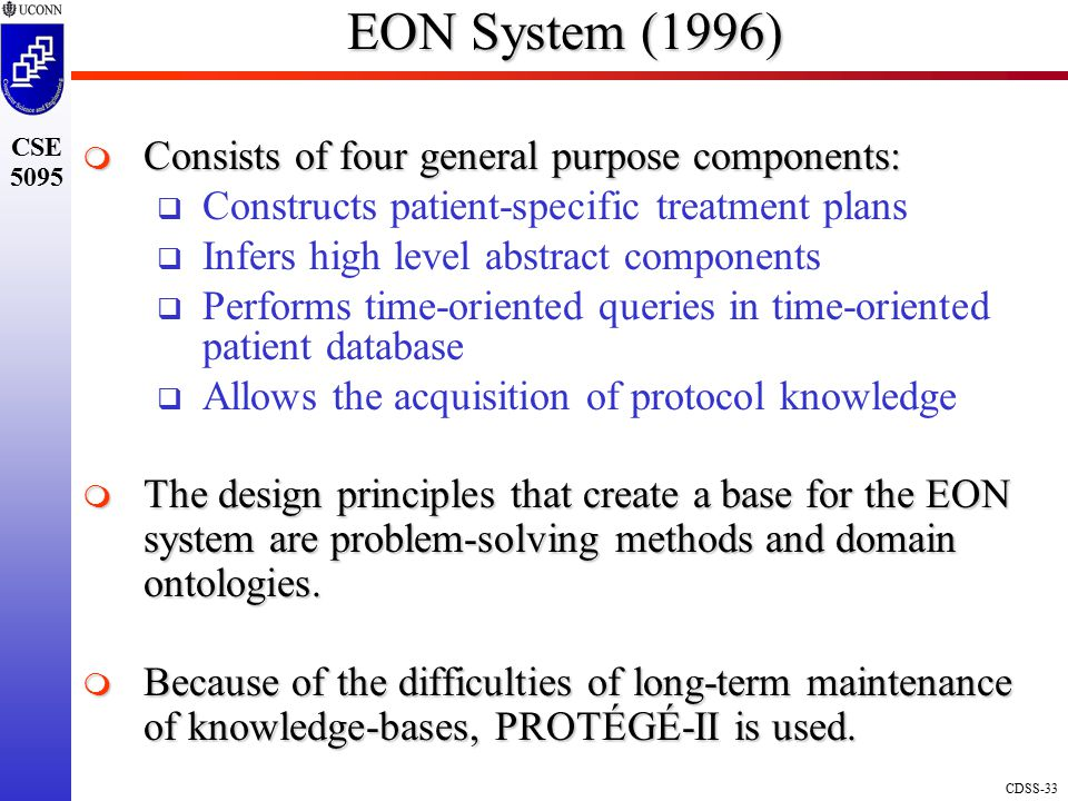 CDSS-33 CSE 5095 EON System (1996)  Consists of four general purpose components:  Constructs patient-specific treatment plans  Infers high level abstract components  Performs time-oriented queries in time-oriented patient database  Allows the acquisition of protocol knowledge  The design principles that create a base for the EON system are problem-solving methods and domain ontologies.