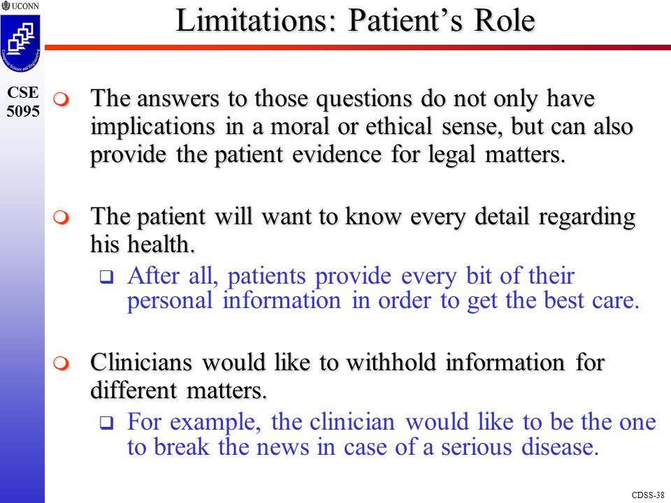 CDSS-38 CSE 5095 Limitations: Patient's Role  The answers to those questions do not only have implications in a moral or ethical sense, but can also provide the patient evidence for legal matters.