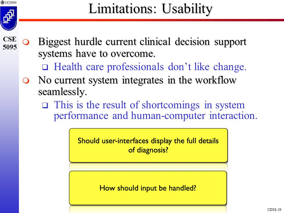 CDSS-39 CSE 5095 Limitations: Usability  Biggest hurdle current clinical decision support systems have to overcome.
