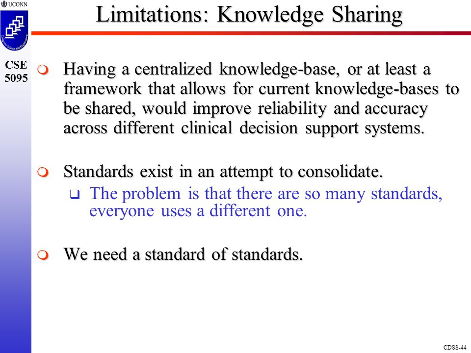 CDSS-44 CSE 5095 Limitations: Knowledge Sharing  Having a centralized knowledge-base, or at least a framework that allows for current knowledge-bases to be shared, would improve reliability and accuracy across different clinical decision support systems.