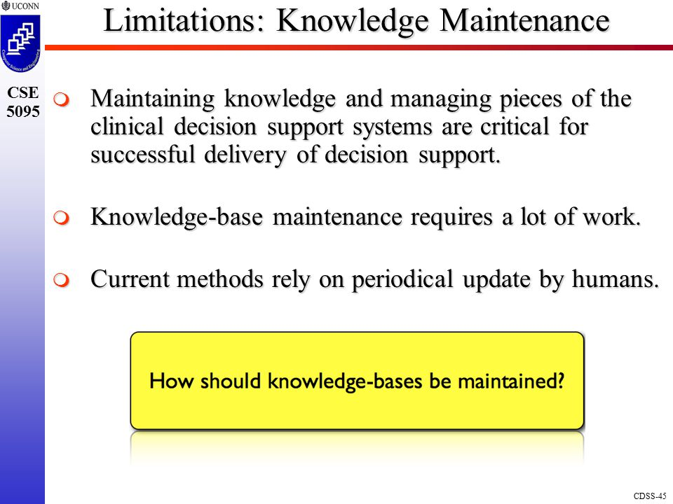 CDSS-45 CSE 5095 Limitations: Knowledge Maintenance  Maintaining knowledge and managing pieces of the clinical decision support systems are critical for successful delivery of decision support.