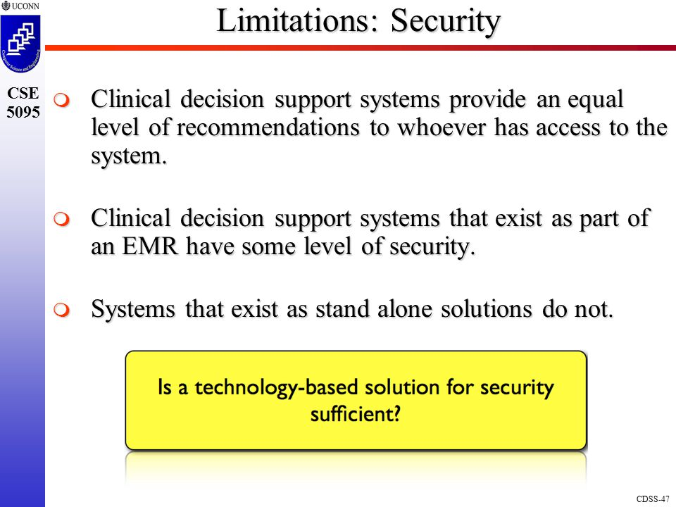 CDSS-47 CSE 5095 Limitations: Security  Clinical decision support systems provide an equal level of recommendations to whoever has access to the system.