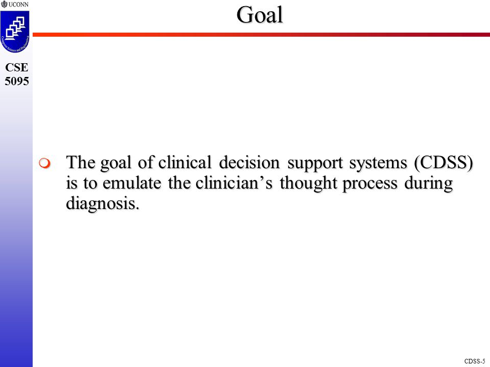 CDSS-5 CSE 5095Goal  The goal of clinical decision support systems (CDSS) is to emulate the clinician's thought process during diagnosis.