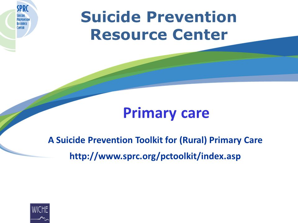 Suicide Prevention Resource Center Primary care A Suicide Prevention Toolkit for (Rural) Primary Care http://www.sprc.org/pctoolkit/index.asp