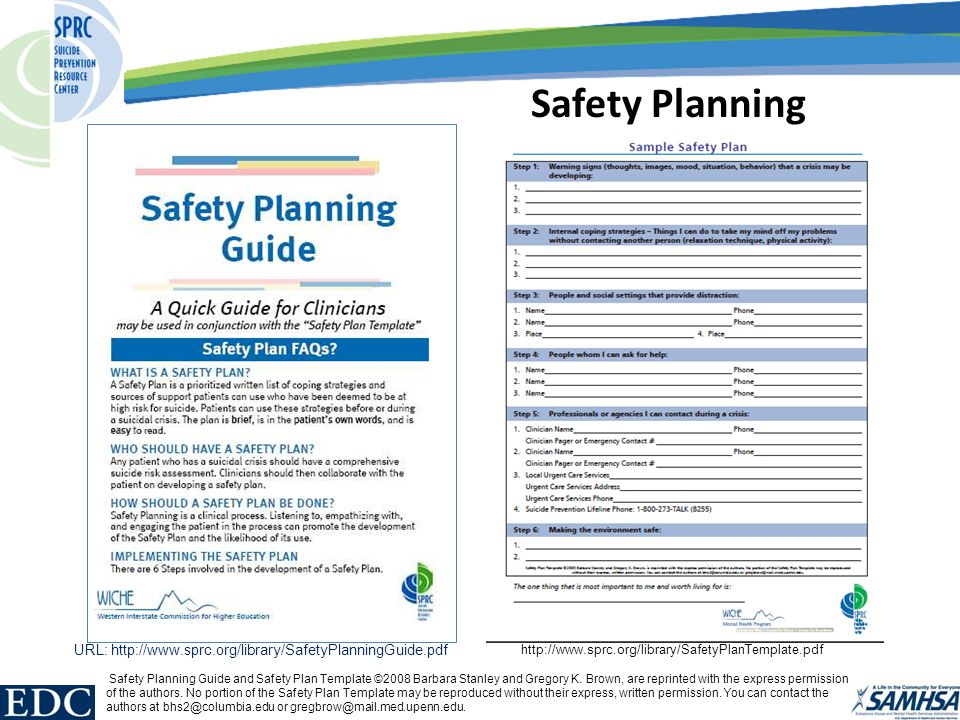 Safety Planning URL: http://www.sprc.org/library/SafetyPlanningGuide.pdf http://www.sprc.org/library/SafetyPlanTemplate.pdf Safety Planning Guide and Safety Plan Template ©2008 Barbara Stanley and Gregory K.
