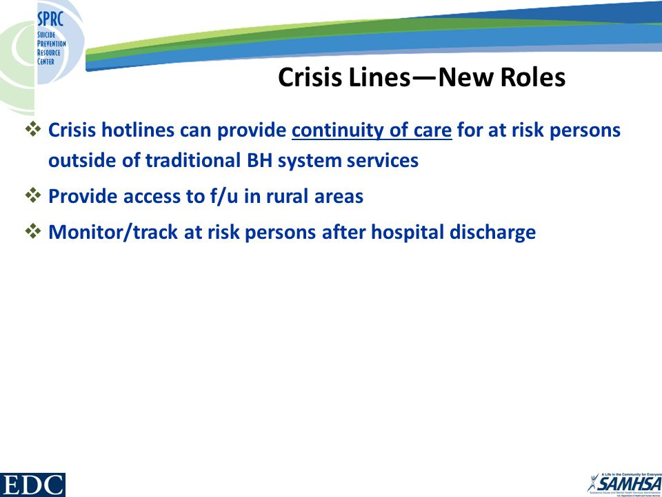  Crisis hotlines can provide continuity of care for at risk persons outside of traditional BH system services  Provide access to f/u in rural areas  Monitor/track at risk persons after hospital discharge Crisis Lines—New Roles