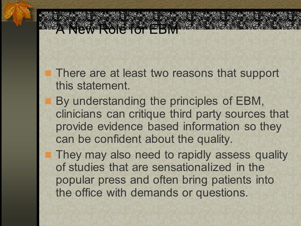 A New Role for EBM There are at least two reasons that support this statement. By understanding the principles of EBM, clinicians can critique third p