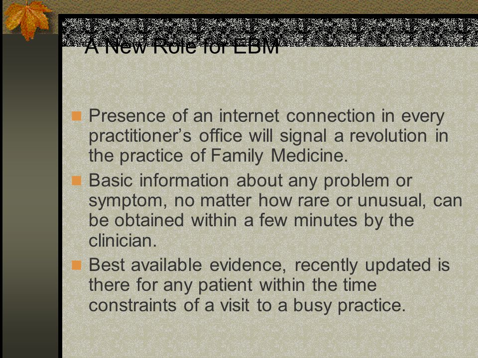 A New Role for EBM Presence of an internet connection in every practitioner's office will signal a revolution in the practice of Family Medicine.