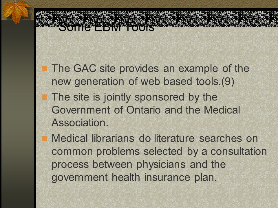Some EBM Tools The GAC site provides an example of the new generation of web based tools.(9) The site is jointly sponsored by the Government of Ontario and the Medical Association.