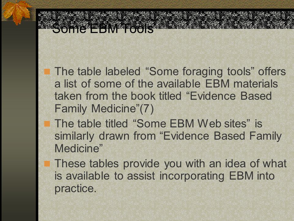 Some EBM Tools The table labeled Some foraging tools offers a list of some of the available EBM materials taken from the book titled Evidence Based Family Medicine (7) The table titled Some EBM Web sites is similarly drawn from Evidence Based Family Medicine These tables provide you with an idea of what is available to assist incorporating EBM into practice.