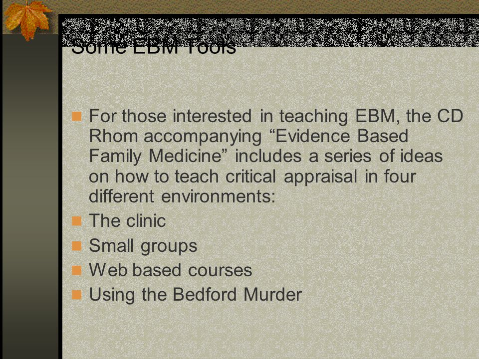 "Some EBM Tools For those interested in teaching EBM, the CD Rhom accompanying ""Evidence Based Family Medicine"" includes a series of ideas on how to te"