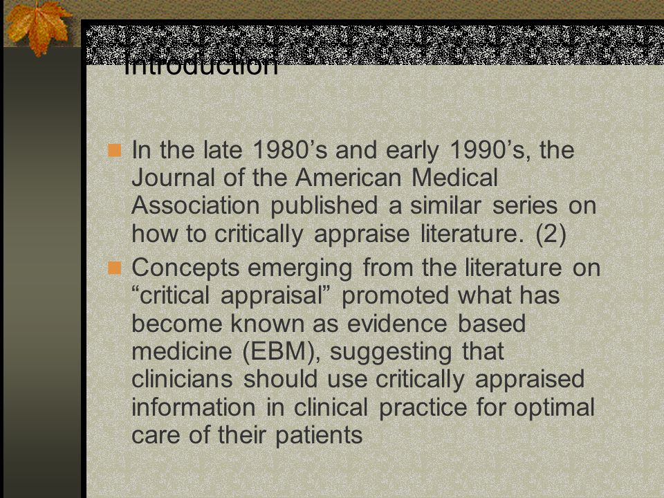 Introduction In the late 1980's and early 1990's, the Journal of the American Medical Association published a similar series on how to critically appraise literature.