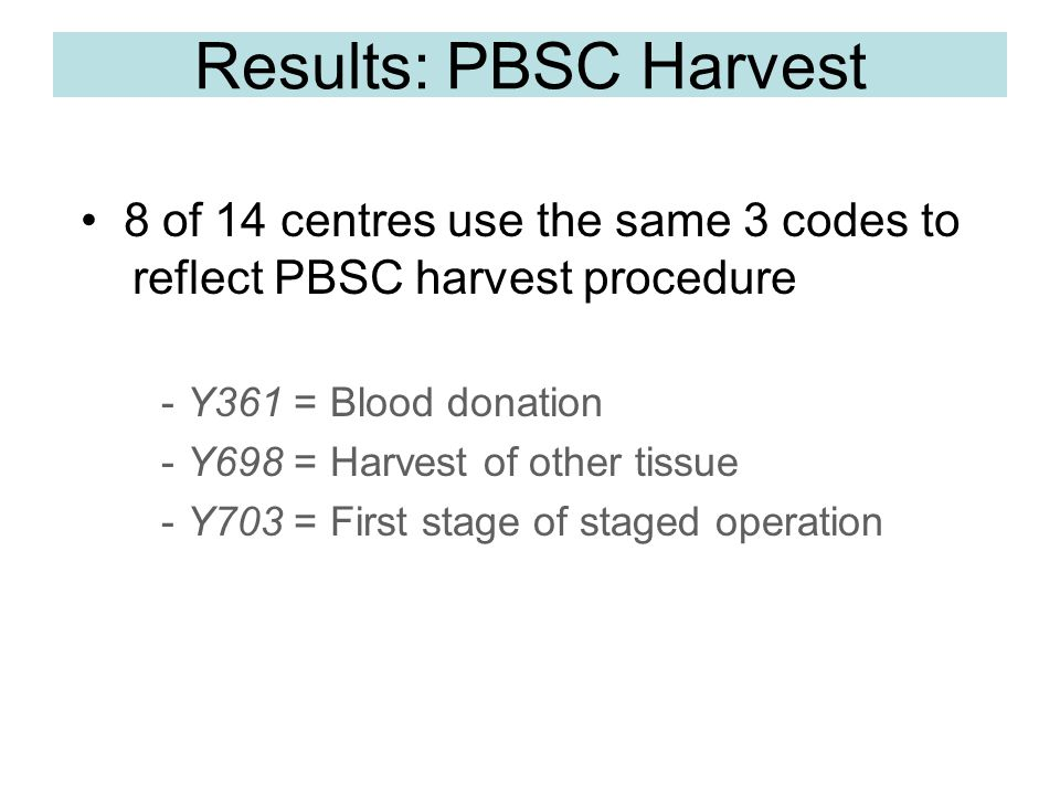 Results: PBSC Harvest - Y361 = Blood donation - Y698 = Harvest of other tissue - Y703 = First stage of staged operation 8 of 14 centres use the same 3 codes to reflect PBSC harvest procedure