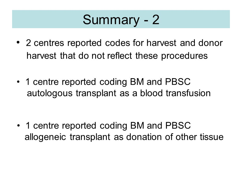 Conclusions - 3 Summary - 2 2 centres reported codes for harvest and donor harvest that do not reflect these procedures 1 centre reported coding BM and PBSC autologous transplant as a blood transfusion 1 centre reported coding BM and PBSC allogeneic transplant as donation of other tissue