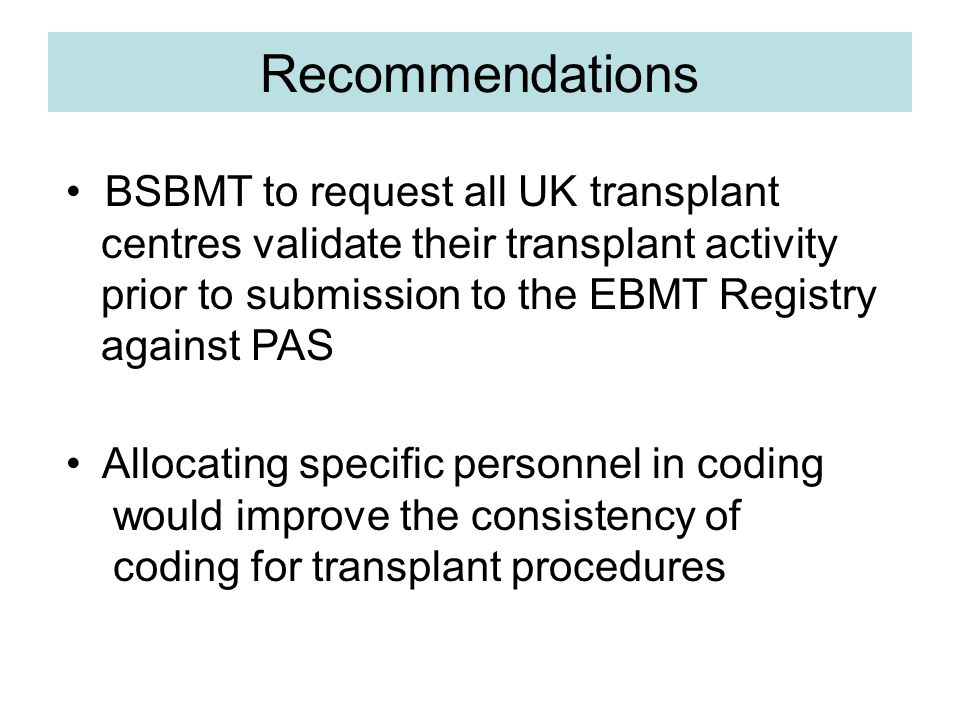 Recommendations BSBMT to request all UK transplant centres validate their transplant activity prior to submission to the EBMT Registry against PAS Allocating specific personnel in coding would improve the consistency of coding for transplant procedures