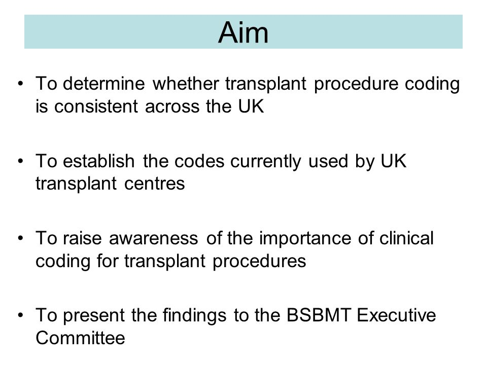 Aim To determine whether transplant procedure coding is consistent across the UK To establish the codes currently used by UK transplant centres To raise awareness of the importance of clinical coding for transplant procedures To present the findings to the BSBMT Executive Committee