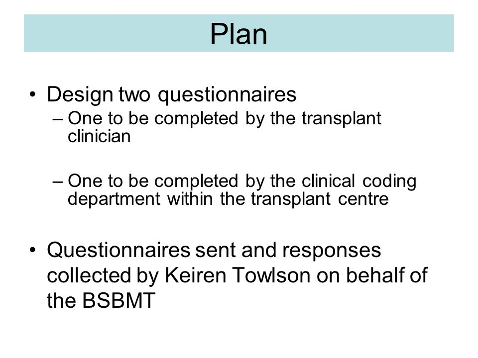 Process Both questionnaires sent 27 th April 2006 to 56 teams in 53 UK transplant centres Total of 18 clinical coding department questionnaire responses received Analyse responses received by 20 th Nov 2006 (following 1 reminder) Total of 16 clinician questionnaire responses received