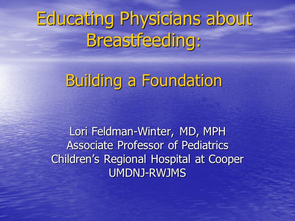 Educating Physicians about Breastfeeding : Building a Foundation Lori Feldman-Winter, MD, MPH Associate Professor of Pediatrics Children's Regional Hospital at Cooper UMDNJ-RWJMS