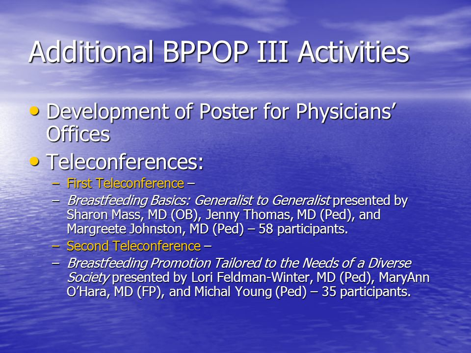 Additional BPPOP III Activities Development of Poster for Physicians' Offices Development of Poster for Physicians' Offices Teleconferences: Teleconferences: –First Teleconference – –Breastfeeding Basics: Generalist to Generalist presented by Sharon Mass, MD (OB), Jenny Thomas, MD (Ped), and Margreete Johnston, MD (Ped) – 58 participants.