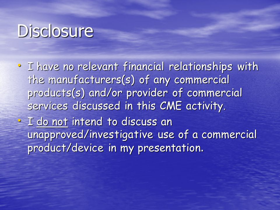 Disclosure I have no relevant financial relationships with the manufacturers(s) of any commercial products(s) and/or provider of commercial services discussed in this CME activity.